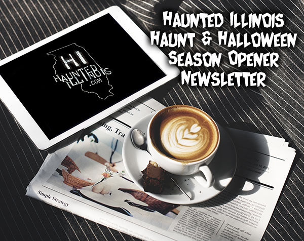 HauntedIllinois.com's Season Opener Newsletter with tips for visiting haunted houses, mobile-friendly Halloween Event Directory, special events, haunted house reviews, special ticketing deals, haunts closed for 2017 and more!