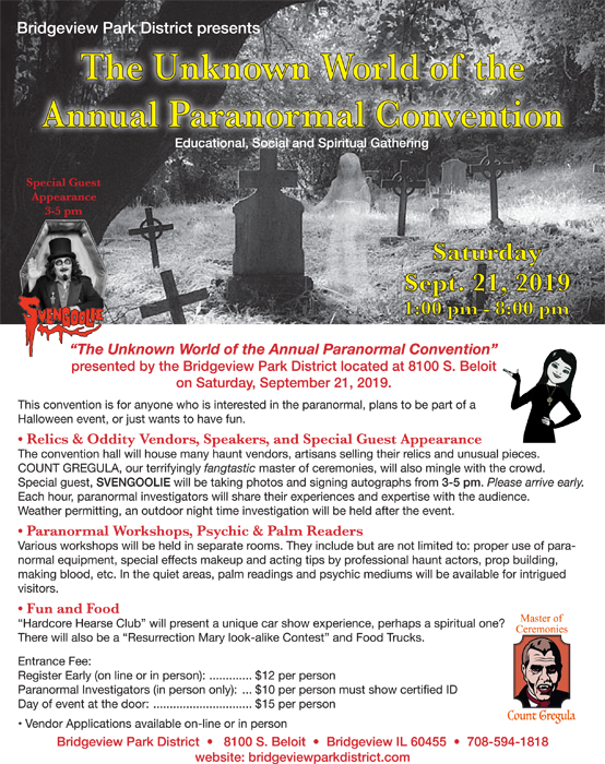 Bridgeview Park District presents The Unknown World of the Annual Paranormal Convention, an educational, social and spiritual gathering.  This convention is for anyone who is interested in the paranormal, plans to be a part of a Halloween event or just wants to have fun.